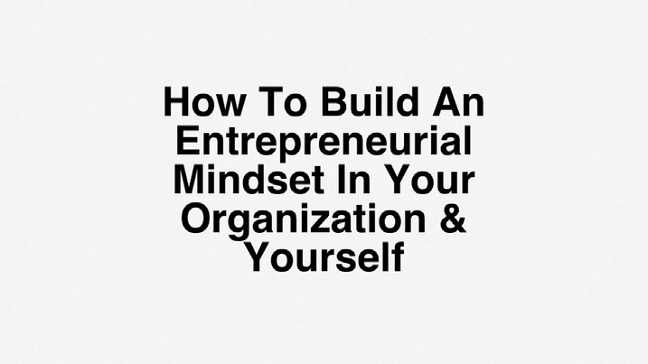 How To Build An Entrepreneurial Mindset In Your Organization